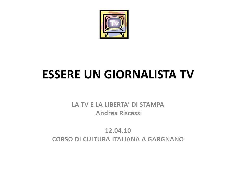 ESSERE UN GIORNALISTA TV LA TV E LA LIBERTA DI STAMPA Andrea Riscassi 12.04.10 CORSO DI CULTURA ITALIANA A GARGNANO