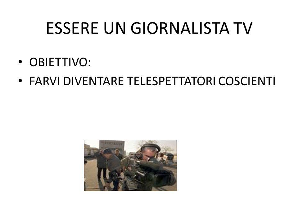 ESSERE UN GIORNALISTA TV OBIETTIVO: FARVI DIVENTARE TELESPETTATORI COSCIENTI