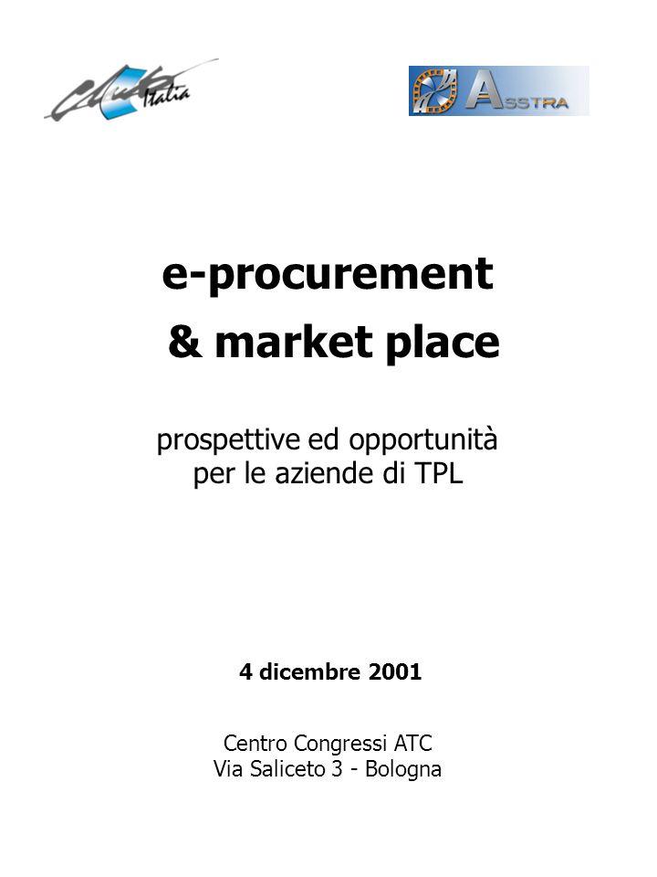 e-procurement & market place prospettive ed opportunità per le aziende di TPL Centro Congressi ATC Via Saliceto 3 - Bologna 4 dicembre 2001