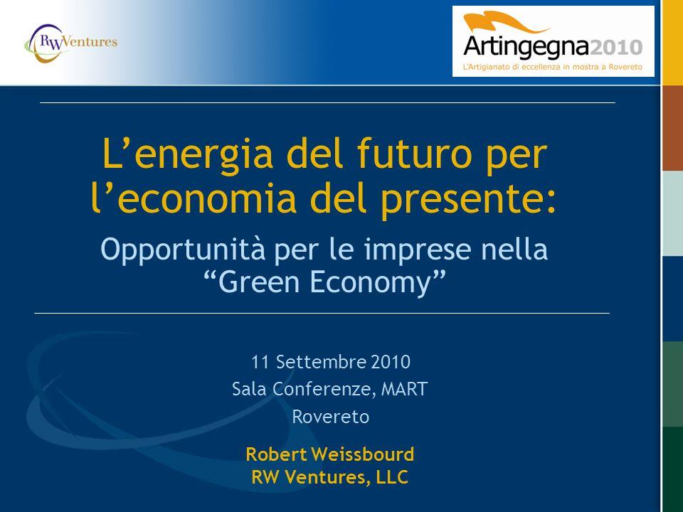 Robert Weissbourd RW Ventures, LLC 11 Settembre 2010 Sala Conferenze, MART Rovereto Lenergia del futuro per leconomia del presente: Opportunità per le imprese nella Green Economy