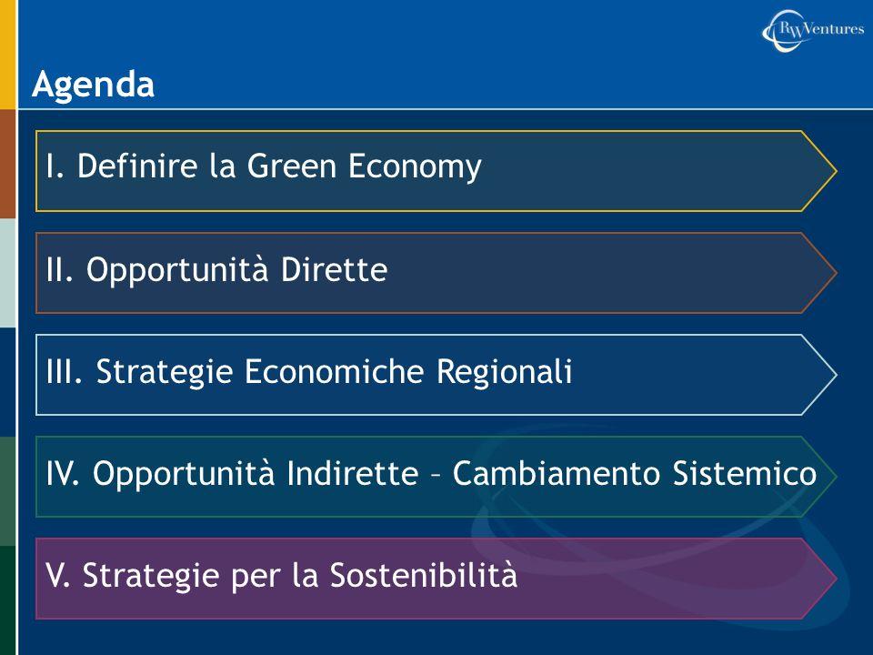 Agenda I. Definire la Green Economy II. Opportunità Dirette III. Strategie Economiche Regionali IV. Opportunità Indirette – Cambiamento Sistemico V. S