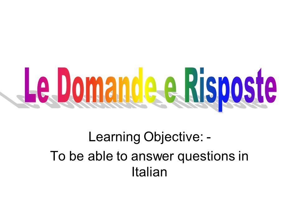Learning Objective: - To be able to answer questions in Italian