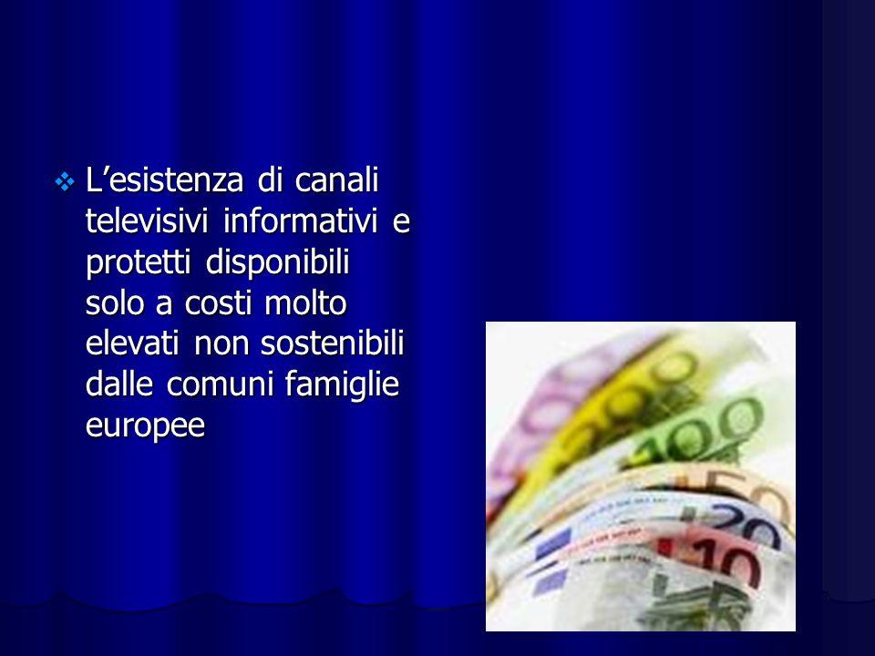 Lesistenza di canali televisivi informativi e protetti disponibili solo a costi molto elevati non sostenibili dalle comuni famiglie europee Lesistenza di canali televisivi informativi e protetti disponibili solo a costi molto elevati non sostenibili dalle comuni famiglie europee