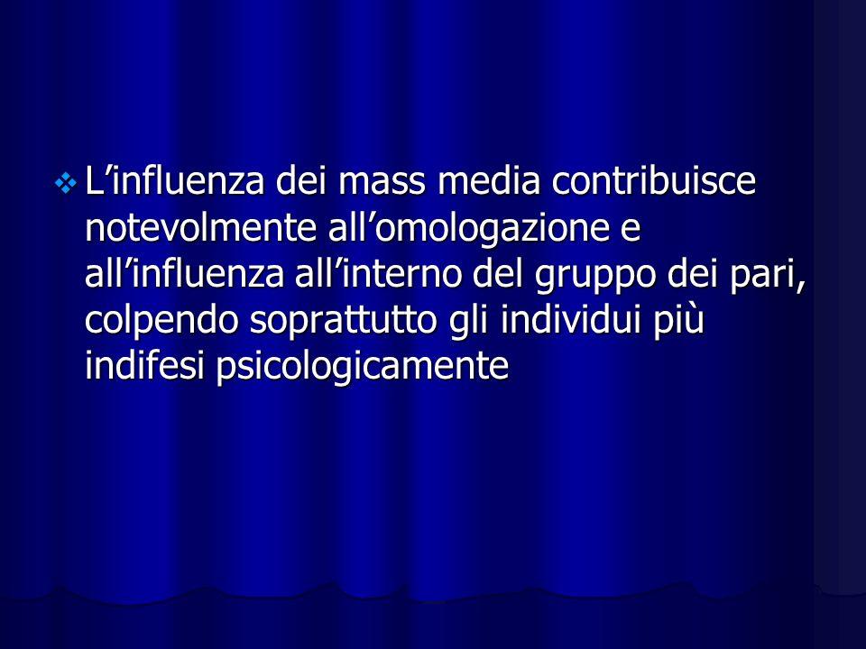 Linfluenza dei mass media contribuisce notevolmente allomologazione e allinfluenza allinterno del gruppo dei pari, colpendo soprattutto gli individui più indifesi psicologicamente Linfluenza dei mass media contribuisce notevolmente allomologazione e allinfluenza allinterno del gruppo dei pari, colpendo soprattutto gli individui più indifesi psicologicamente