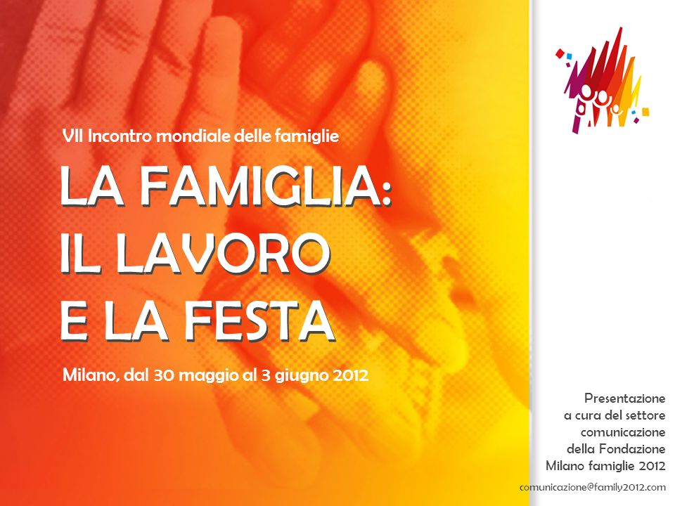 Milano, dal 30 maggio al 3 giugno 2012 LA FAMIGLIA: IL LAVORO E LA FESTA VII Incontro mondiale delle famiglie LA FAMIGLIA: IL LAVORO E LA FESTA Presen