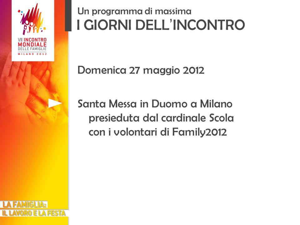 I GIORNI DELL INCONTRO Un programma di massima Domenica 27 maggio 2012 Santa Messa in Duomo a Milano presieduta dal cardinale Scola con i volontari di
