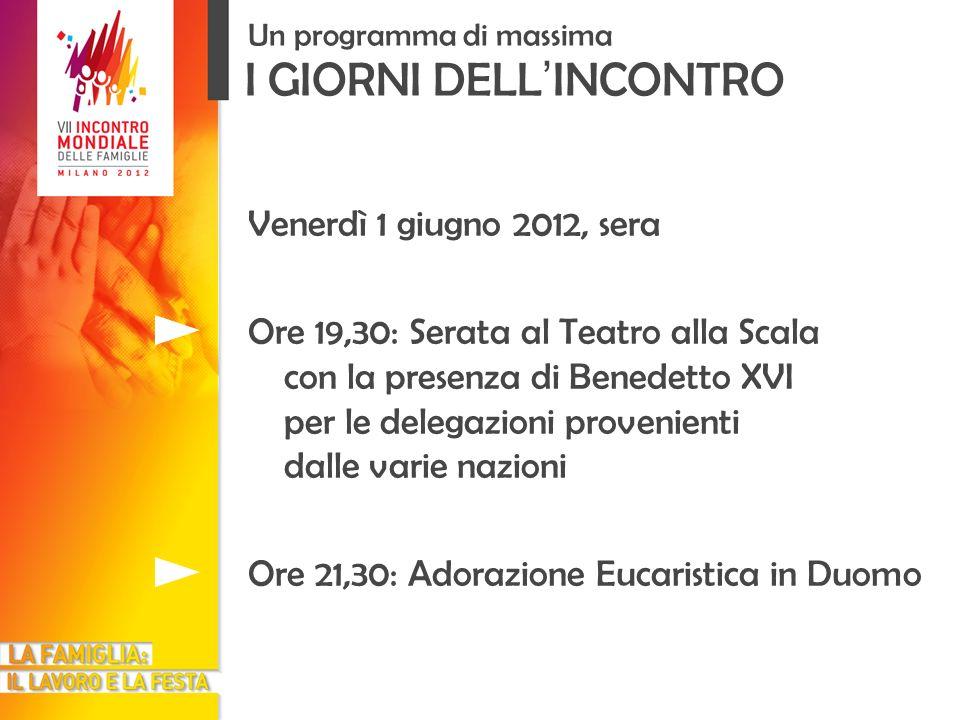 I GIORNI DELL INCONTRO Un programma di massima Venerdì 1 giugno 2012, sera Ore 19,30: Serata al Teatro alla Scala con la presenza di Benedetto XVI per