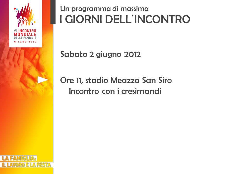 I GIORNI DELL INCONTRO Un programma di massima Sabato 2 giugno 2012 Ore 11, stadio Meazza San Siro Incontro con i cresimandi