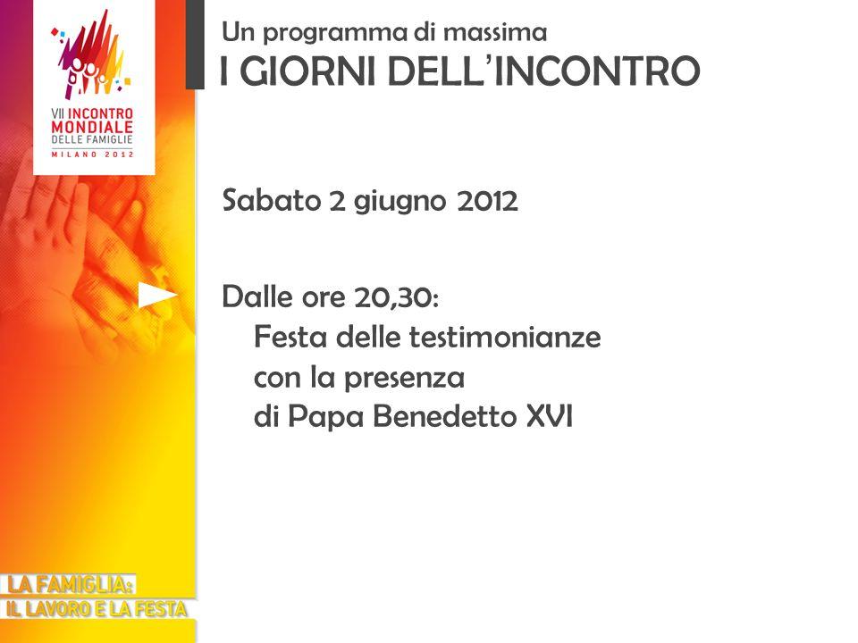 I GIORNI DELL INCONTRO Un programma di massima Sabato 2 giugno 2012 Dalle ore 20,30: Festa delle testimonianze con la presenza di Papa Benedetto XVI