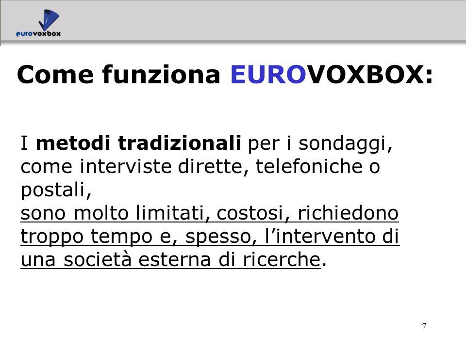 8 EUROVOXBOX è invece un servizio che offre una soluzione semplice, rapida ed efficace: la possibilità di costruirsi da soli i propri sondaggi e controllare on line lintero processo, dalla preparazione del questionario, fino alla analisi dei dati e alla loro presentazione.