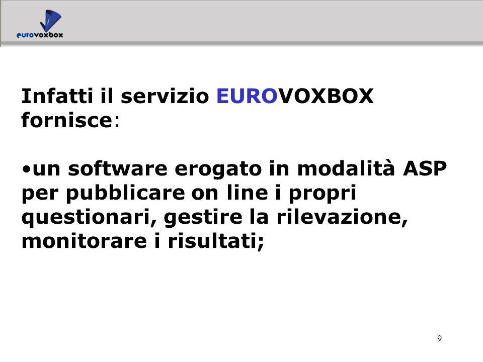 9 Infatti il servizio EUROVOXBOX fornisce: un software erogato in modalità ASP per pubblicare on line i propri questionari, gestire la rilevazione, mo
