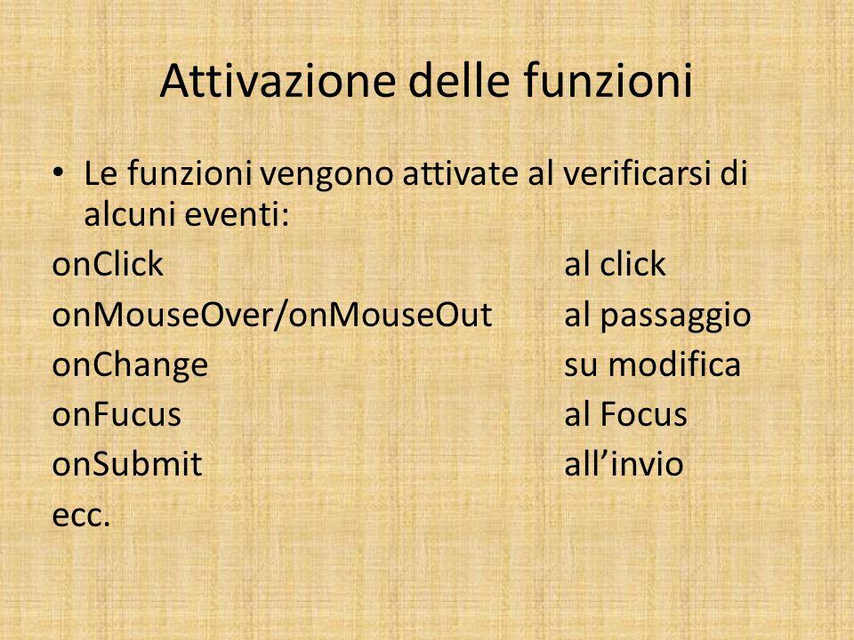 Attivazione delle funzioni Le funzioni vengono attivate al verificarsi di alcuni eventi: onClickal click onMouseOver/onMouseOutal passaggio onChangesu