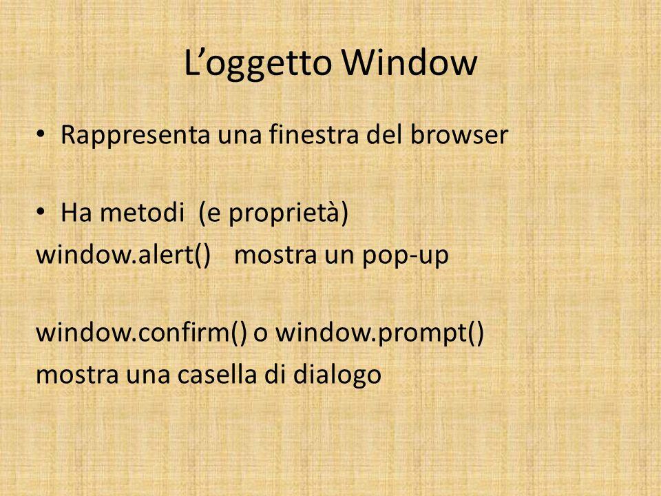 Loggetto Window Rappresenta una finestra del browser Ha metodi (e proprietà) window.alert() mostra un pop-up window.confirm() o window.prompt() mostra