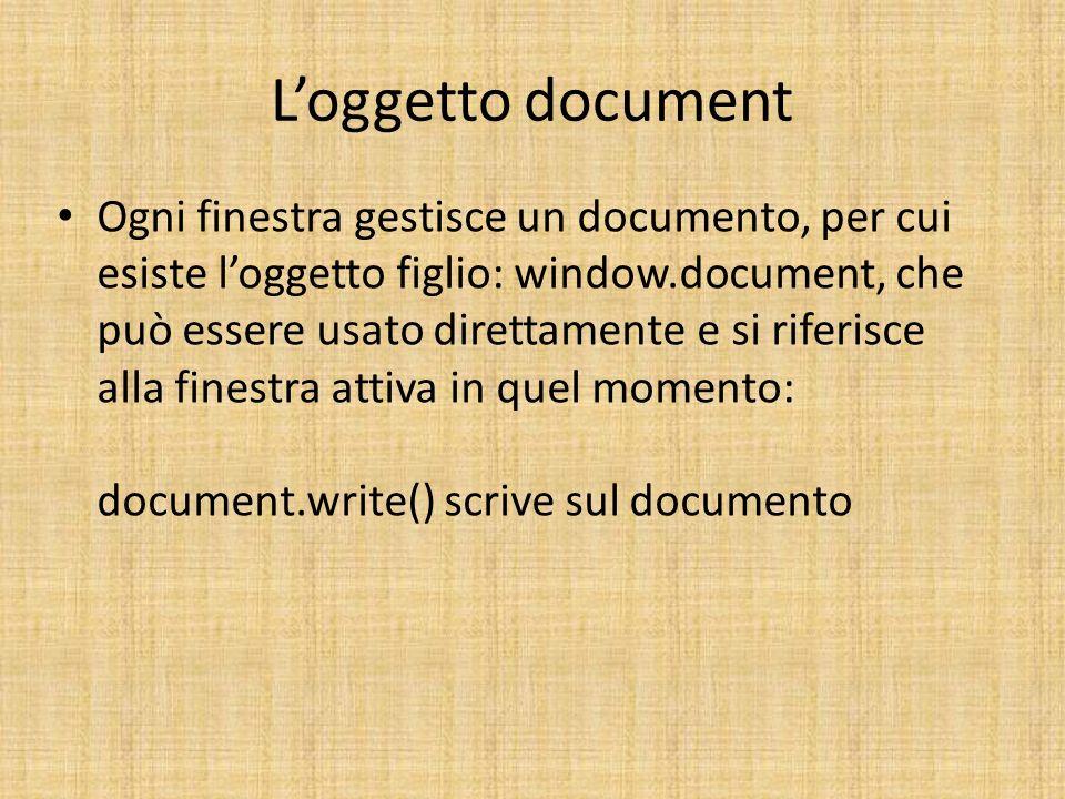 Loggetto document Ogni finestra gestisce un documento, per cui esiste loggetto figlio: window.document, che può essere usato direttamente e si riferis