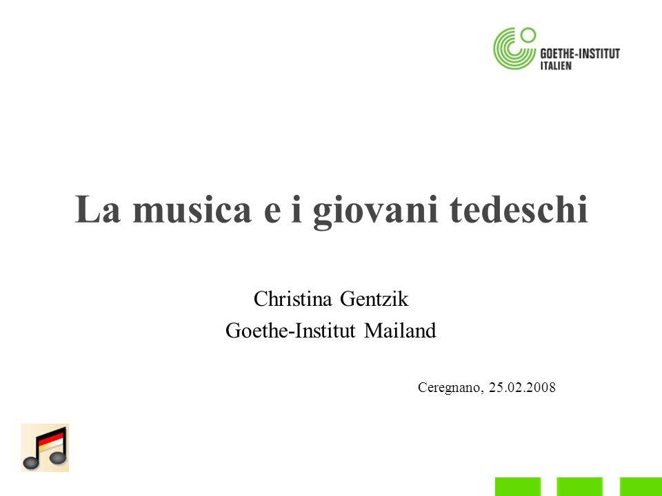 La musica e i giovani tedeschi Christina Gentzik Goethe-Institut Mailand Ceregnano, 25.02.2008