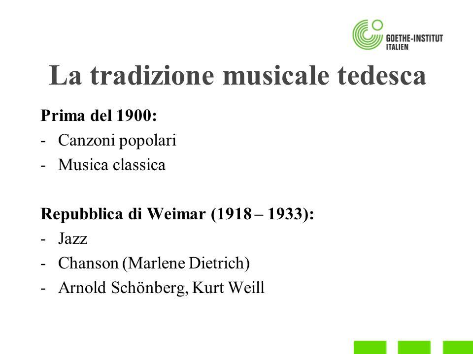 La tradizione musicale tedesca Prima del 1900: -Canzoni popolari -Musica classica Repubblica di Weimar (1918 – 1933): -Jazz -Chanson (Marlene Dietrich) -Arnold Schönberg, Kurt Weill