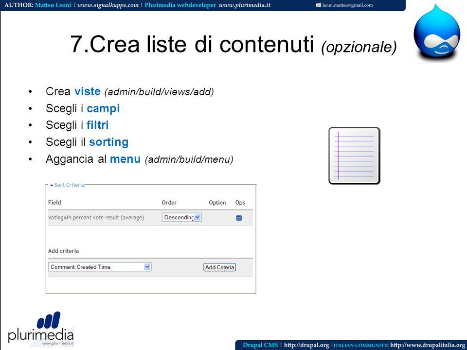 7.Crea liste di contenuti (opzionale) Crea viste (admin/build/views/add) Scegli i campi Scegli i filtri Scegli il sorting Aggancia al menu (admin/buil