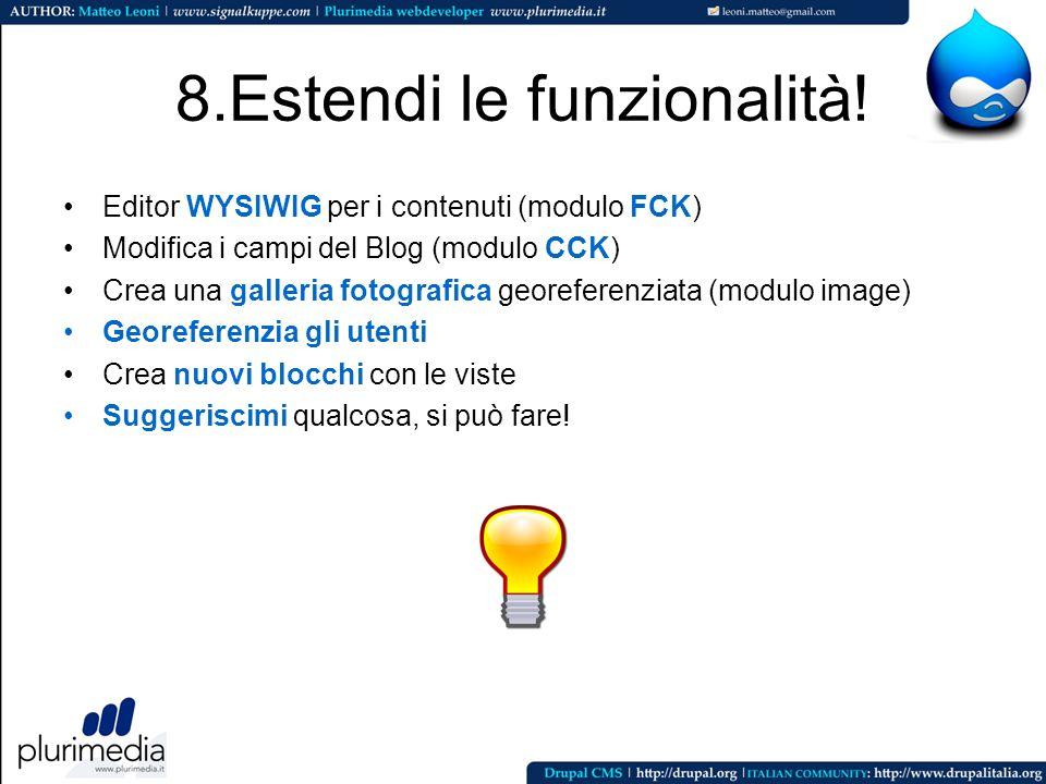 8.Estendi le funzionalità! Editor WYSIWIG per i contenuti (modulo FCK) Modifica i campi del Blog (modulo CCK) Crea una galleria fotografica georeferen
