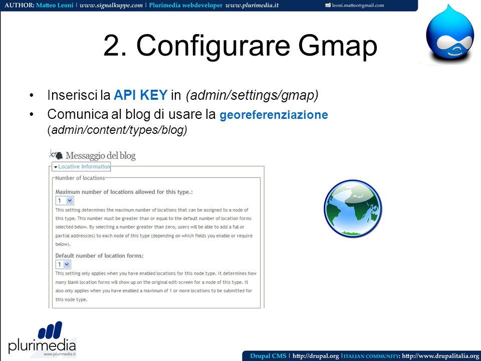 2. Configurare Gmap Inserisci la API KEY in (admin/settings/gmap) Comunica al blog di usare la georeferenziazione (admin/content/types/blog)