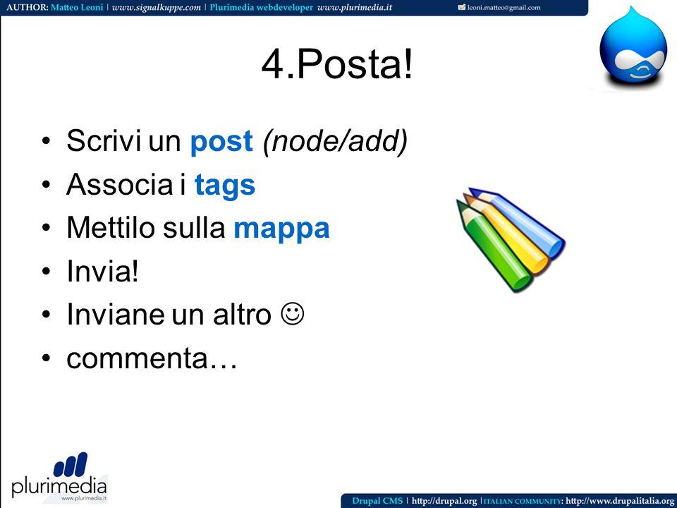 4.Posta! Scrivi un post (node/add) Associa i tags Mettilo sulla mappa Invia! Inviane un altro commenta…