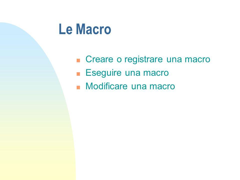 Le Macro n Creare o registrare una macro n Eseguire una macro n Modificare una macro