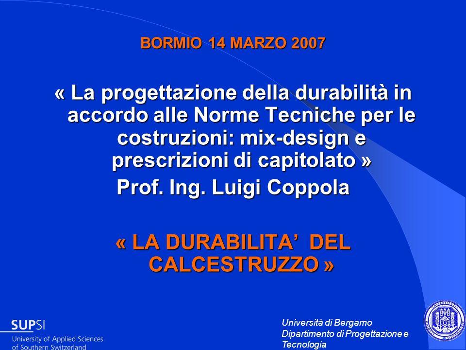 Università di Bergamo Dipartimento di Progettazione e Tecnologia BORMIO 14 MARZO 2007 « La progettazione della durabilità in accordo alle Norme Tecnic