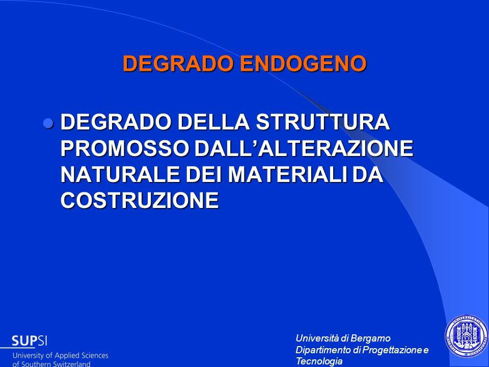Università di Bergamo Dipartimento di Progettazione e Tecnologia DEGRADO ENDOGENO DEGRADO DELLA STRUTTURA PROMOSSO DALLALTERAZIONE NATURALE DEI MATERI
