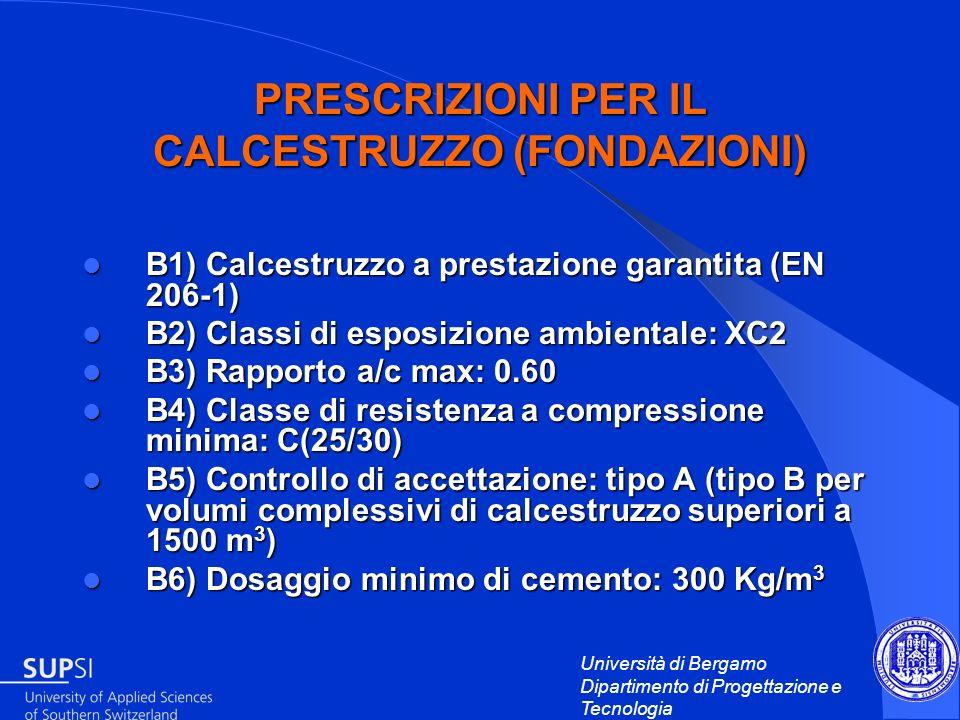 Università di Bergamo Dipartimento di Progettazione e Tecnologia PRESCRIZIONI PER IL CALCESTRUZZO (FONDAZIONI) B1) Calcestruzzo a prestazione garantit