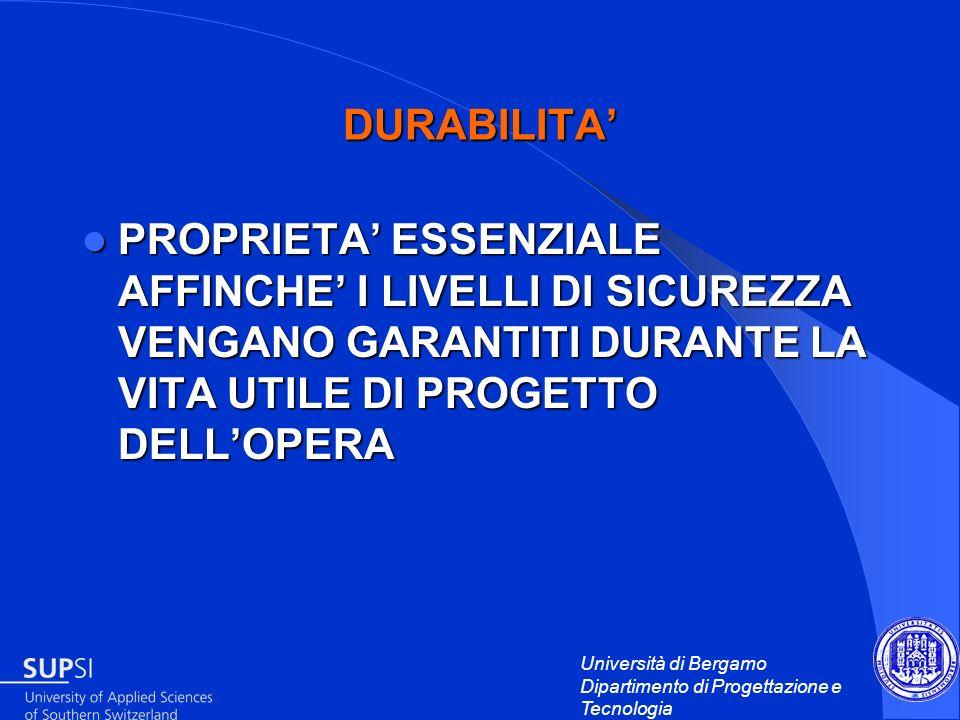 Università di Bergamo Dipartimento di Progettazione e Tecnologia DURABILITA PROPRIETA ESSENZIALE AFFINCHE I LIVELLI DI SICUREZZA VENGANO GARANTITI DUR