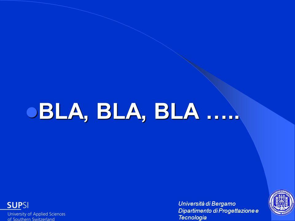 Università di Bergamo Dipartimento di Progettazione e Tecnologia BLA, BLA, BLA ….. BLA, BLA, BLA …..