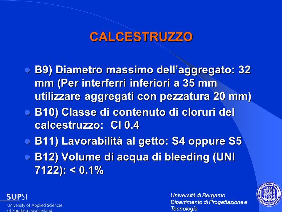 Università di Bergamo Dipartimento di Progettazione e Tecnologia CALCESTRUZZO B9) Diametro massimo dellaggregato: 32 mm (Per interferri inferiori a 35