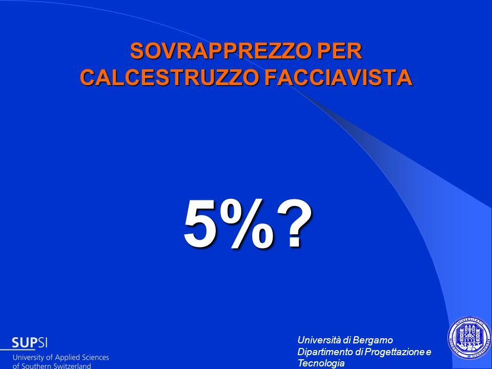 Università di Bergamo Dipartimento di Progettazione e Tecnologia SOVRAPPREZZO PER CALCESTRUZZO FACCIAVISTA 5%? 5%?