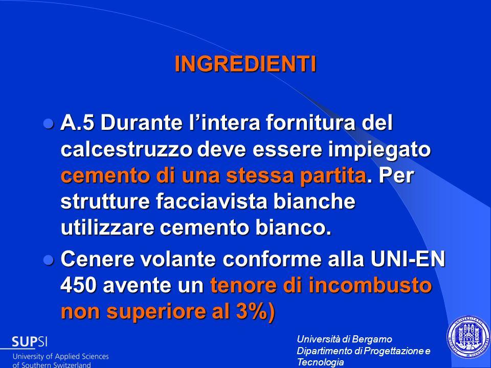 Università di Bergamo Dipartimento di Progettazione e Tecnologia INGREDIENTI A.5 Durante lintera fornitura del calcestruzzo deve essere impiegato ceme