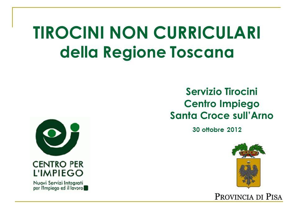 TIROCINI NON CURRICULARI della Regione Toscana Servizio Tirocini Centro Impiego Santa Croce sullArno 30 ottobre 2012