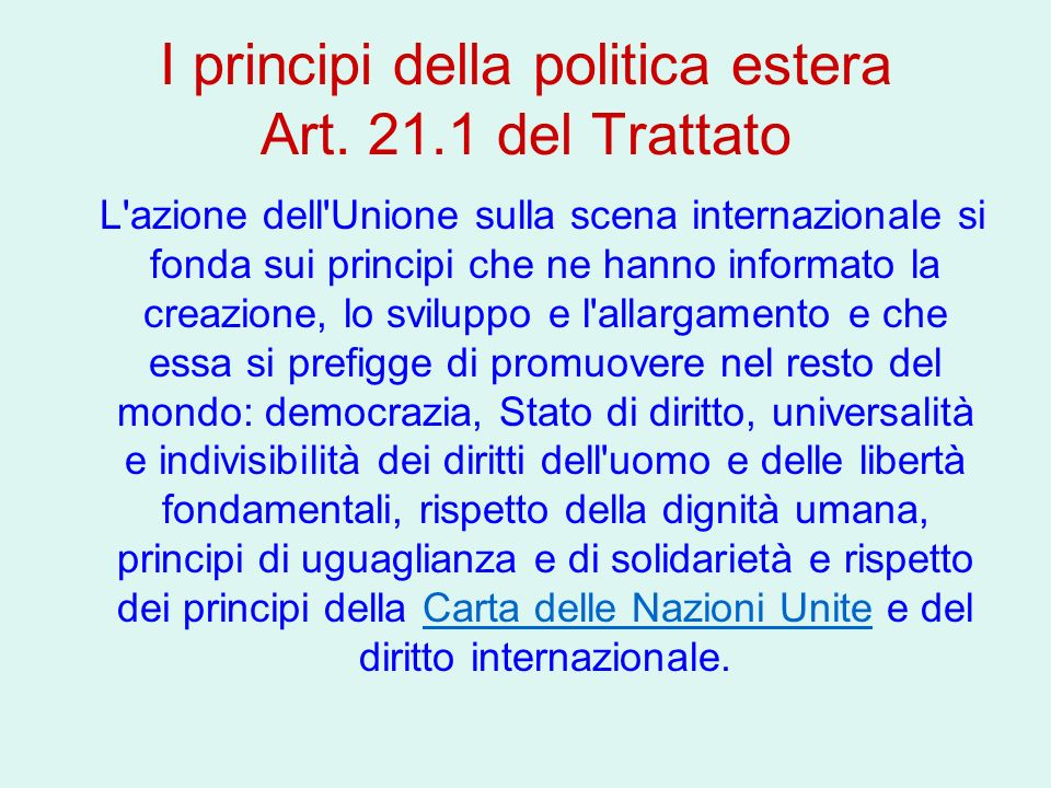I principi della politica estera Art. 21.1 del Trattato L'azione dell'Unione sulla scena internazionale si fonda sui principi che ne hanno informato l