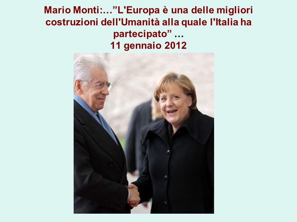 Mario Monti:…L'Europa è una delle migliori costruzioni dell'Umanità alla quale l'Italia ha partecipato … 11 gennaio 2012