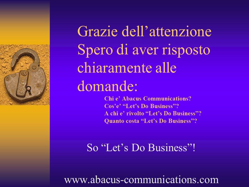 Grazie dellattenzione Spero di aver risposto chiaramente alle domande: Chi e Abacus Communications? Cose Lets Do Business? A chi e rivolto Lets Do Bus