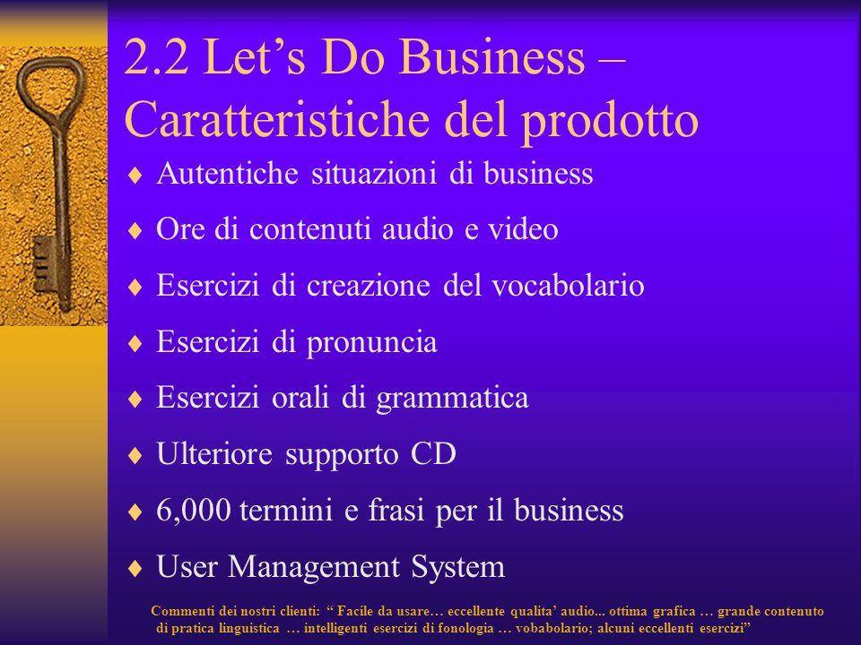 2.2 Lets Do Business – Caratteristiche del prodotto Autentiche situazioni di business Ore di contenuti audio e video Esercizi di creazione del vocabol