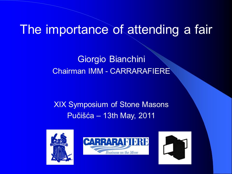Giorgio Bianchini Chairman IMM - CARRARAFIERE XIX Symposium of Stone Masons Pučišća – 13th May, 2011 The importance of attending a fair
