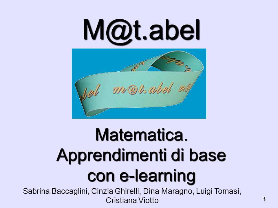 1 M@t.abel Matematica. Apprendimenti di base con e-learning Sabrina Baccaglini, Cinzia Ghirelli, Dina Maragno, Luigi Tomasi, Cristiana Viotto