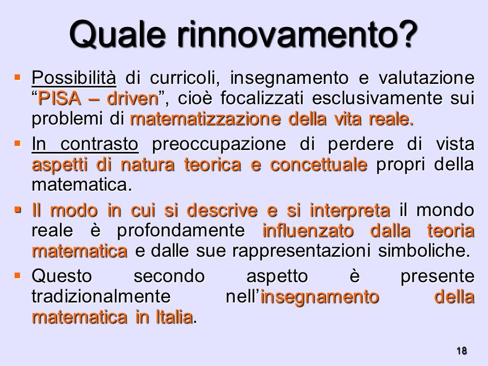 18 Quale rinnovamento? Possibilità di curricoli, insegnamento e valutazionePISA – driven, cioè focalizzati esclusivamente sui problemi di matematizzaz