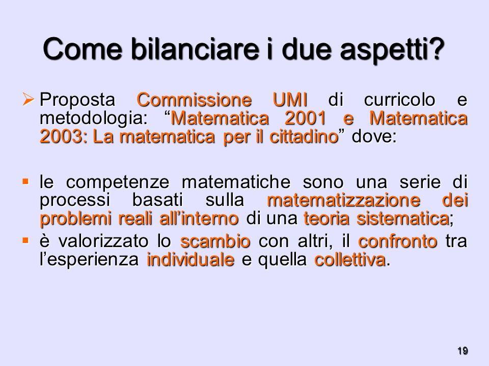 19 Come bilanciare i due aspetti? Proposta Commissione UMI di curricolo e metodologia: Matematica 2001 e Matematica 2003: La matematica per il cittadi