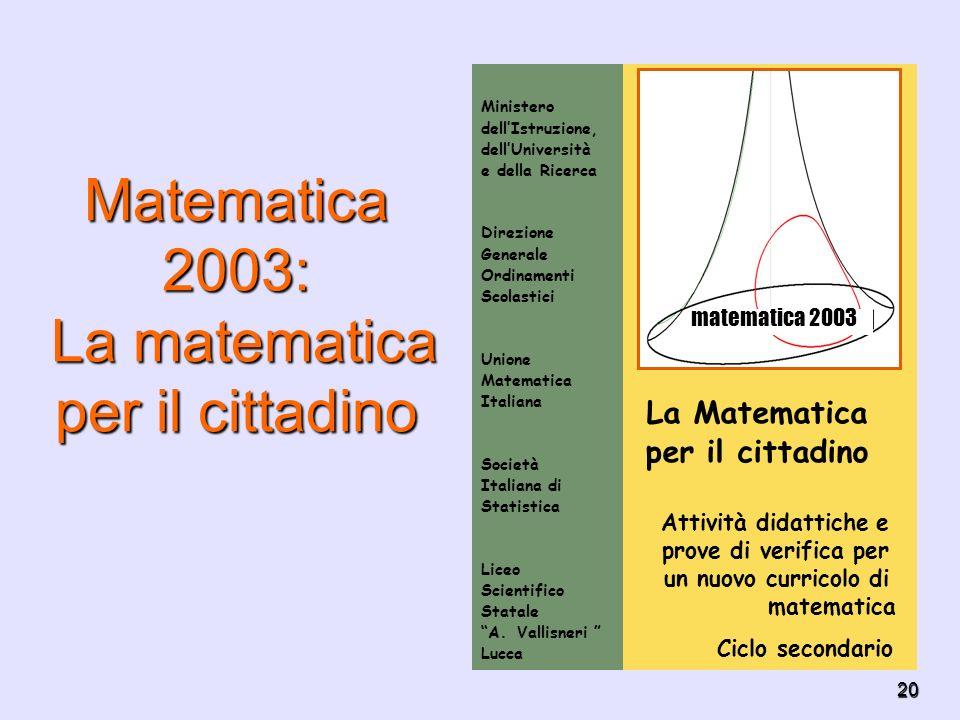 20 Matematica 2003: La matematica per il cittadino La Matematica per il cittadino Attività didattiche e prove di verifica per un nuovo curricolo di ma