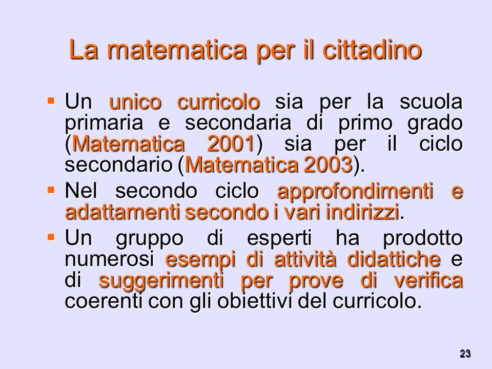 23 La matematica per il cittadino Un unico curricolo sia per la scuola primaria e secondaria di primo grado (Matematica 2001) sia per il ciclo seconda