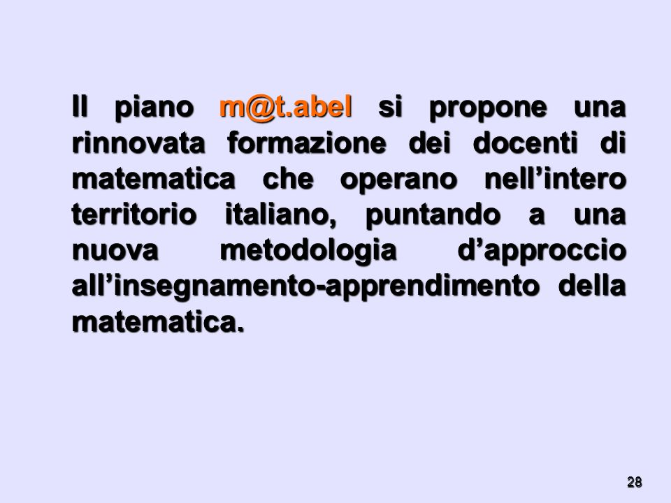 28 Il piano m@t.abel si propone una rinnovata formazione dei docenti di matematica che operano nellintero territorio italiano, puntando a una nuova me