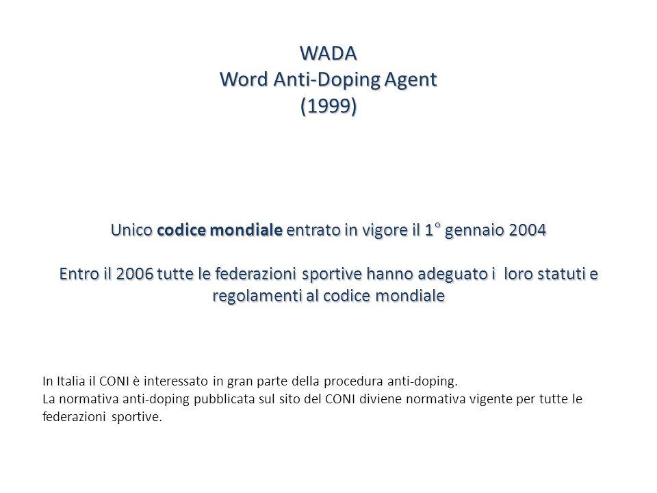 WADA Word Anti-Doping Agent (1999) Unico codice mondiale entrato in vigore il 1° gennaio 2004 Entro il 2006 tutte le federazioni sportive hanno adegua