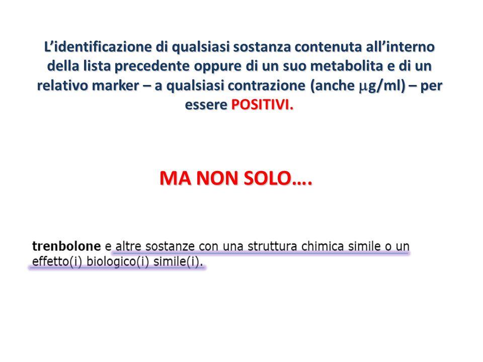 Lidentificazione di qualsiasi sostanza contenuta allinterno della lista precedente oppure di un suo metabolita e di un relativo marker – a qualsiasi c