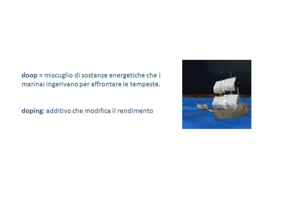 doop = miscuglio di sostanze energetiche che i marinai ingerivano per affrontare le tempeste. doping: additivo che modifica il rendimento