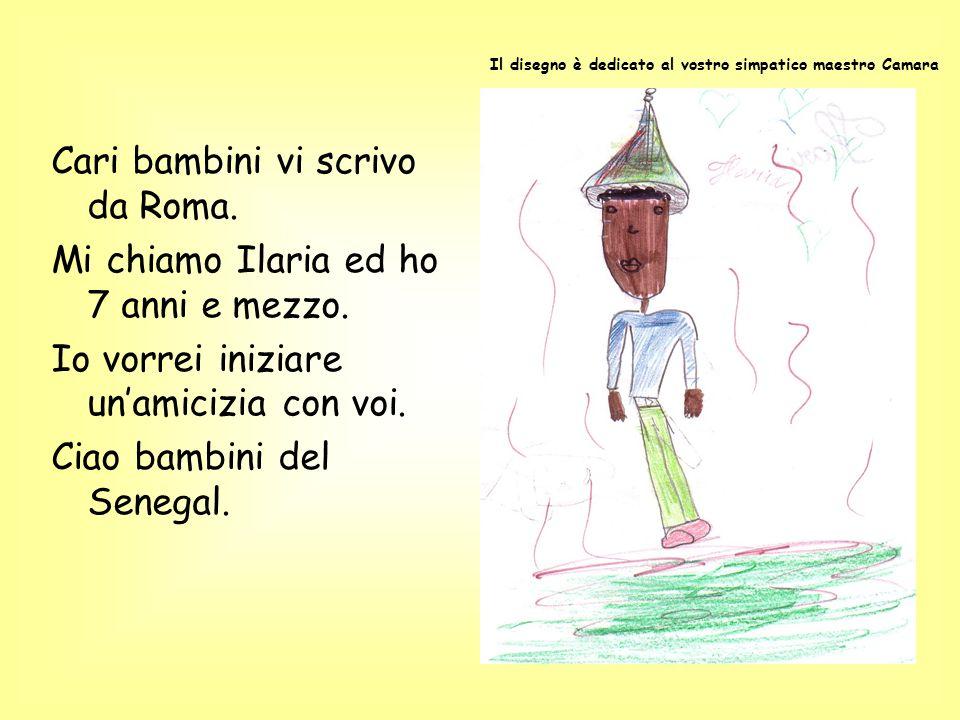 Cari bambini vi scrivo da Roma. Mi chiamo Ilaria ed ho 7 anni e mezzo. Io vorrei iniziare unamicizia con voi. Ciao bambini del Senegal. Il disegno è d
