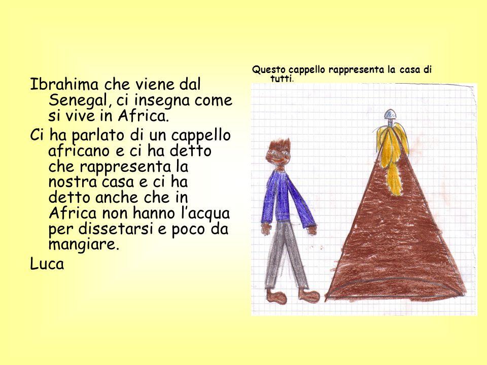 Ibrahima che viene dal Senegal, ci insegna come si vive in Africa. Ci ha parlato di un cappello africano e ci ha detto che rappresenta la nostra casa